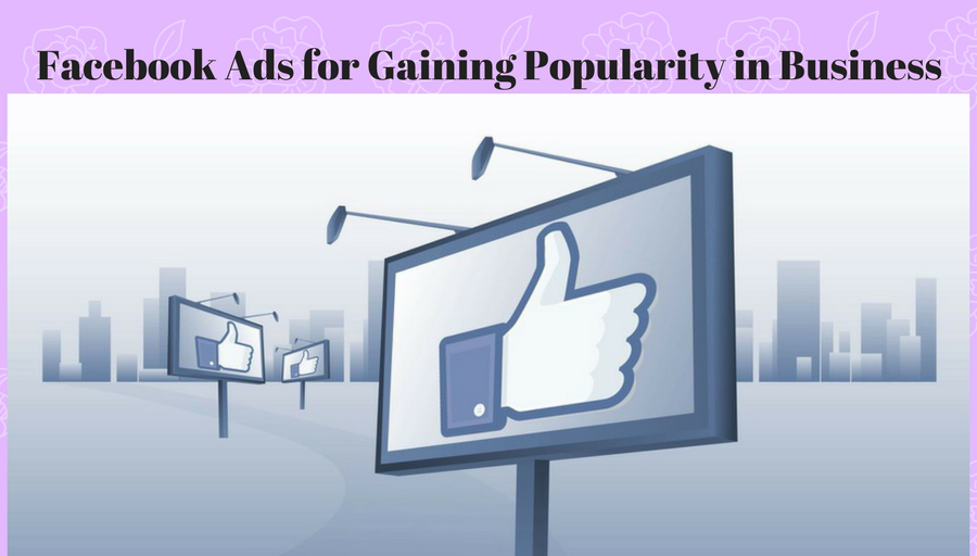 Facebook Ads for Gaining Popularity in Business