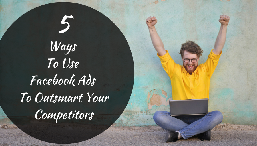5 -Ways -To- Use -Facebook- Ads- To - Outsmart -Your -Competitors