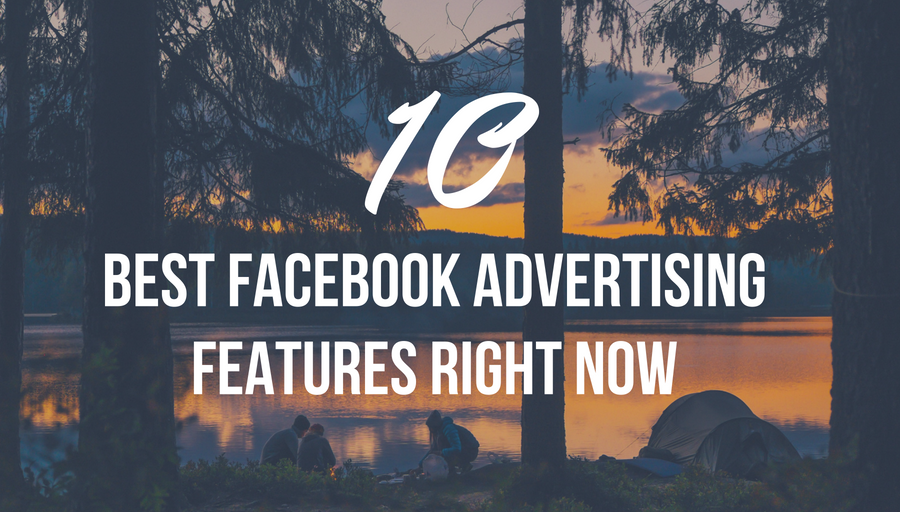 The -10 -Best -Facebook- Advertising -Features- Right -Now