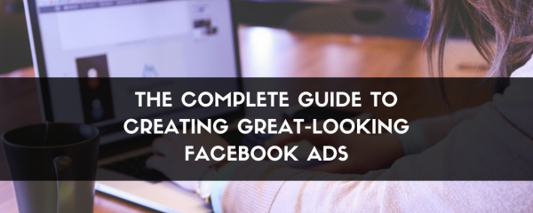 The- Complete- Guide- to- Creating- Great-Looking- Facebook- Ads