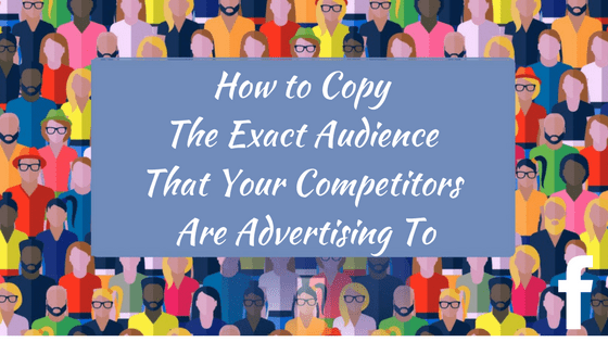 How to Copy The Exact Audience That Your Competitors Are Advertising To