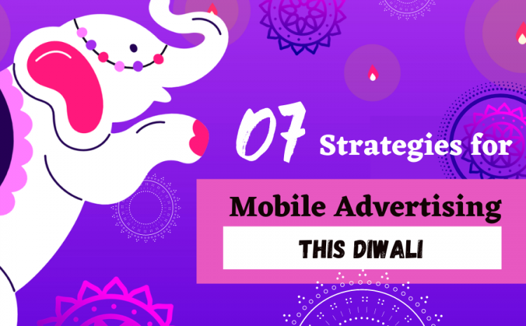 07-Ultimate-Strategies-For-Mobile-Advertising-Campaigns-This-Diwali-Season