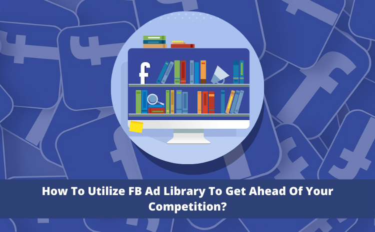 how-to-utilize-fb-ad-library-to-get-ahead-of-your-competition (1)